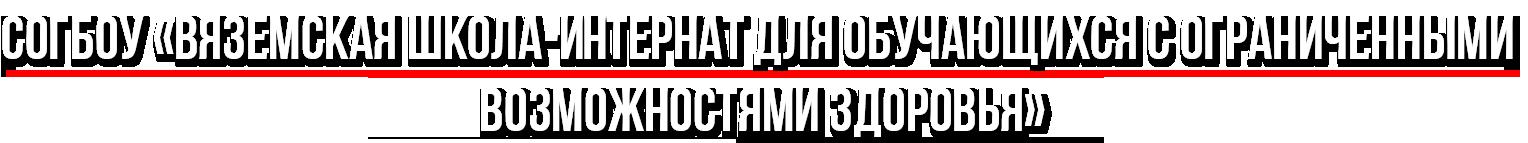 """СОГБОУ """"Вяземская  школа-интернат для обучающихся с ограниченными возможностями здоровья"""""""